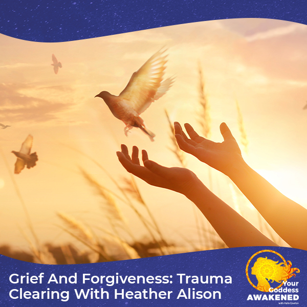 Grief And Forgiveness: Trauma Clearing With Heather Alison